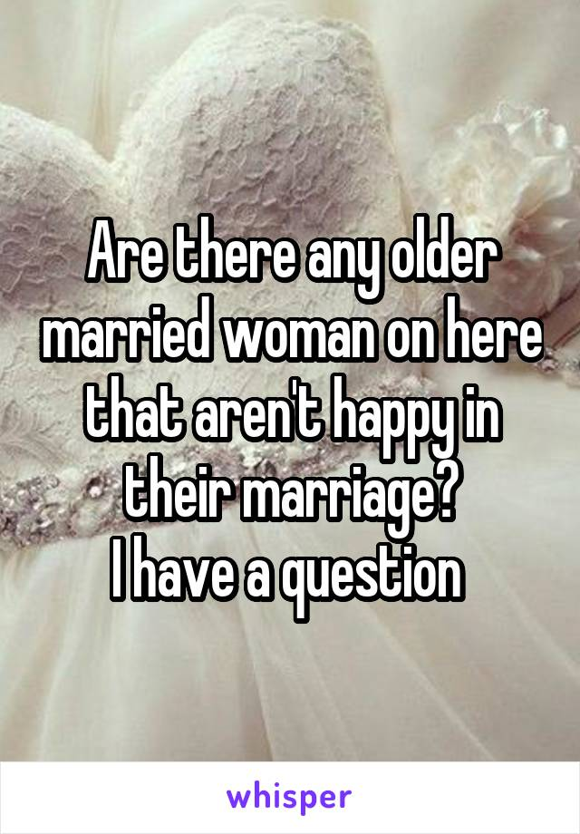 Are there any older married woman on here that aren't happy in their marriage? I have a question