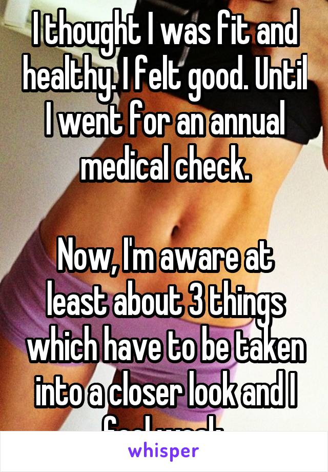 I thought I was fit and healthy. I felt good. Until I went for an annual medical check.  Now, I'm aware at least about 3 things which have to be taken into a closer look and I feel weak.