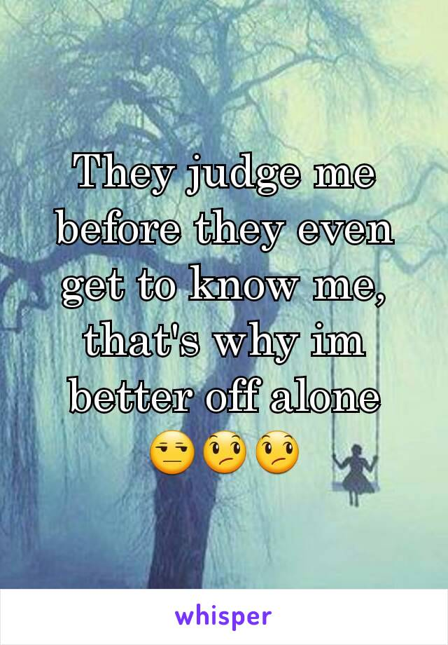 They judge me before they even get to know me,  that's why im better off alone 😒😞😞
