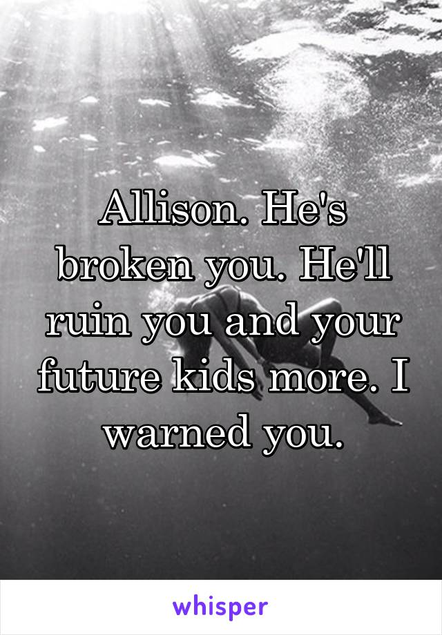 Allison. He's broken you. He'll ruin you and your future kids more. I warned you.