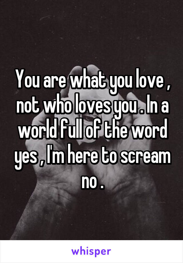 You are what you love , not who loves you . In a world full of the word yes , I'm here to scream no .