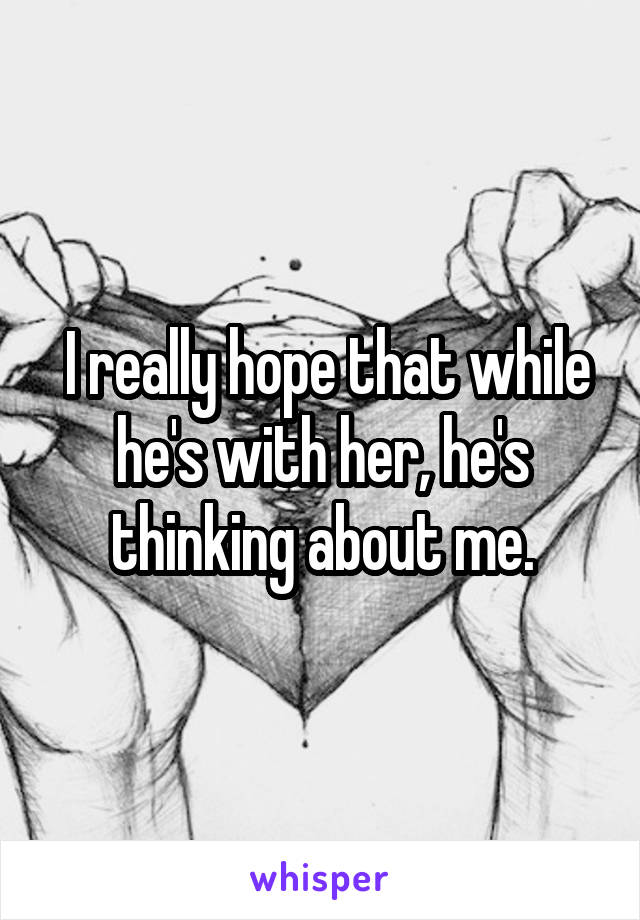 I really hope that while he's with her, he's thinking about me.