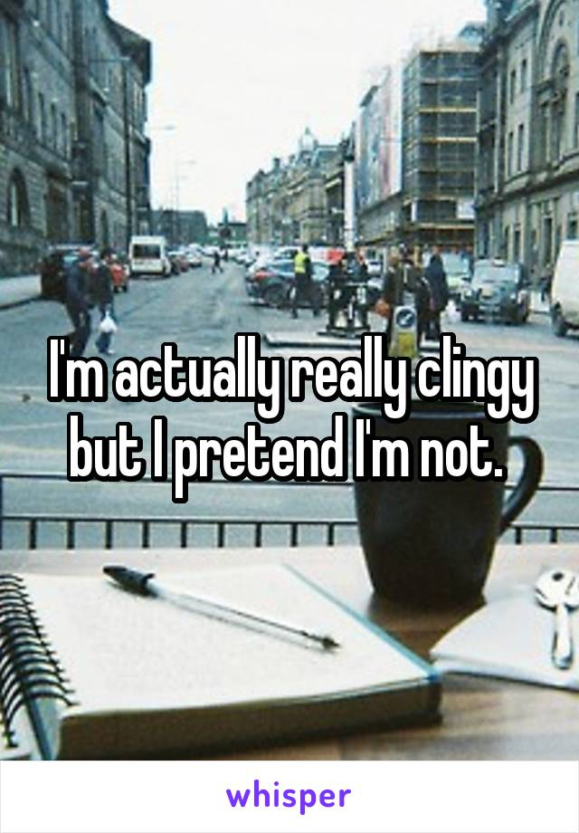 I'm actually really clingy but I pretend I'm not.