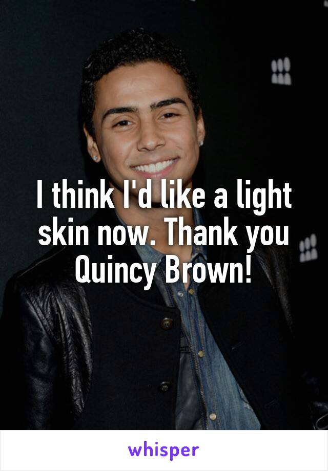 I think I'd like a light skin now. Thank you Quincy Brown!