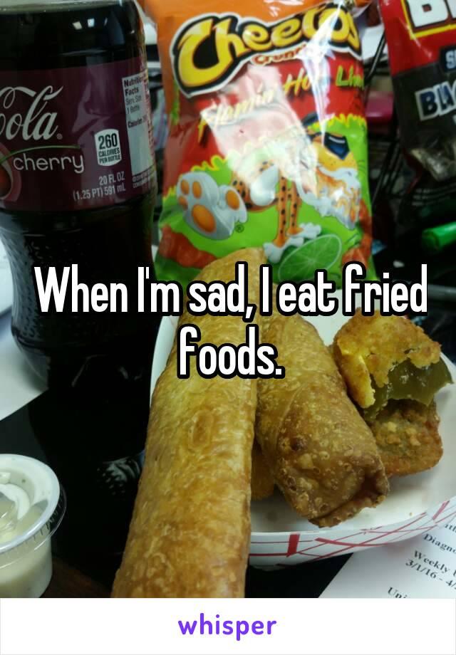 When I'm sad, I eat fried foods.