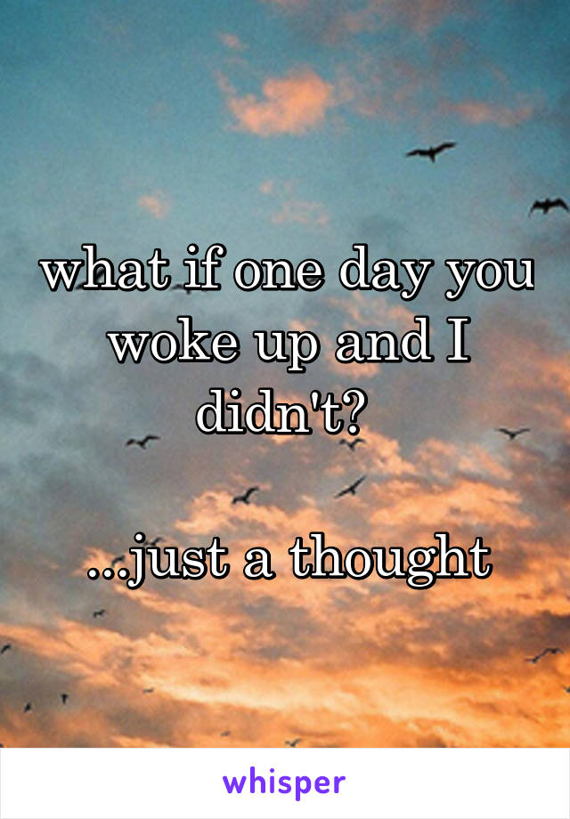 what if one day you woke up and I didn't?   ...just a thought