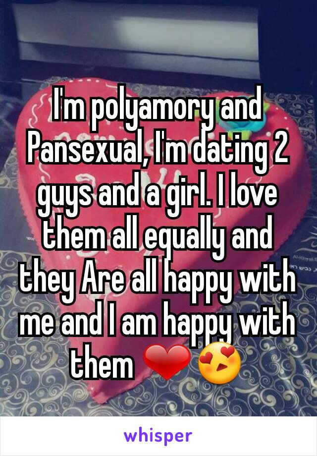I'm polyamory and Pansexual, I'm dating 2 guys and a girl. I love them all equally and they Are all happy with me and I am happy with them ❤😍