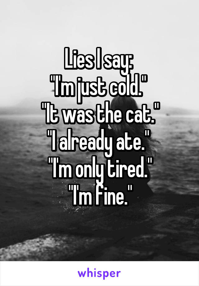 """Lies I say:  """"I'm just cold.""""  """"It was the cat."""" """"I already ate.""""  """"I'm only tired."""" """"I'm fine."""""""