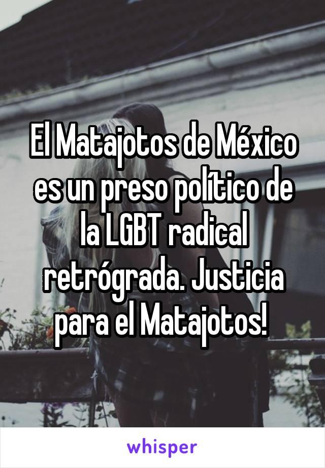 El Matajotos de México es un preso político de la LGBT radical retrógrada. Justicia para el Matajotos!