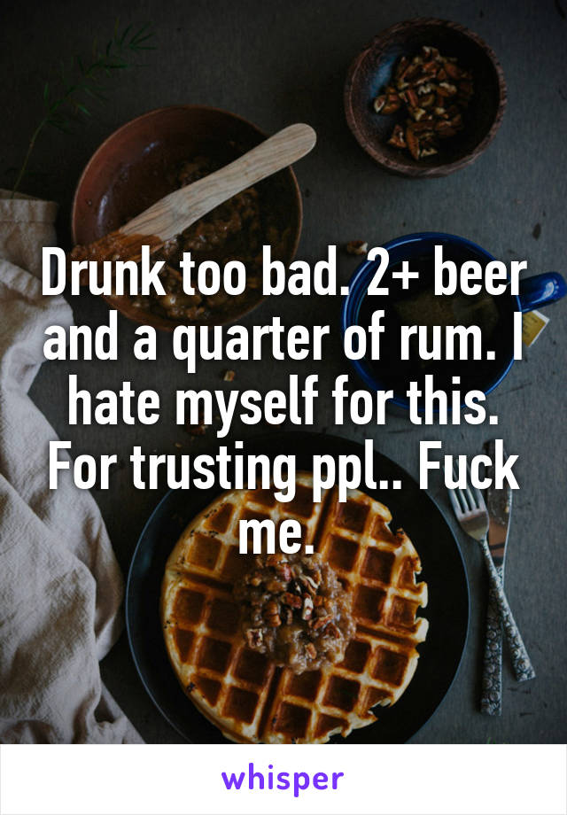 Drunk too bad. 2+ beer and a quarter of rum. I hate myself for this. For trusting ppl.. Fuck me.