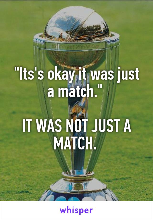 """""""Its's okay it was just a match.""""   IT WAS NOT JUST A MATCH."""