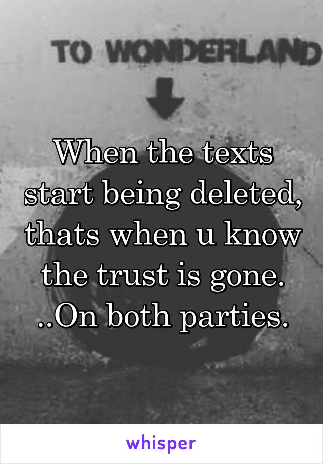 When the texts start being deleted, thats when u know the trust is gone. ..On both parties.