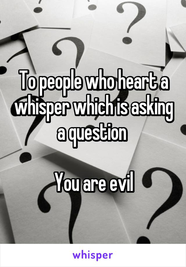 To people who heart a whisper which is asking a question   You are evil