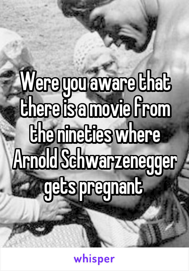 Were you aware that there is a movie from the nineties where Arnold Schwarzenegger gets pregnant