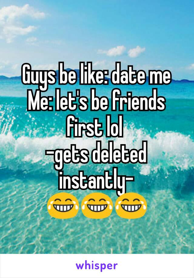 Guys be like: date me Me: let's be friends first lol  -gets deleted instantly-                😂😂😂