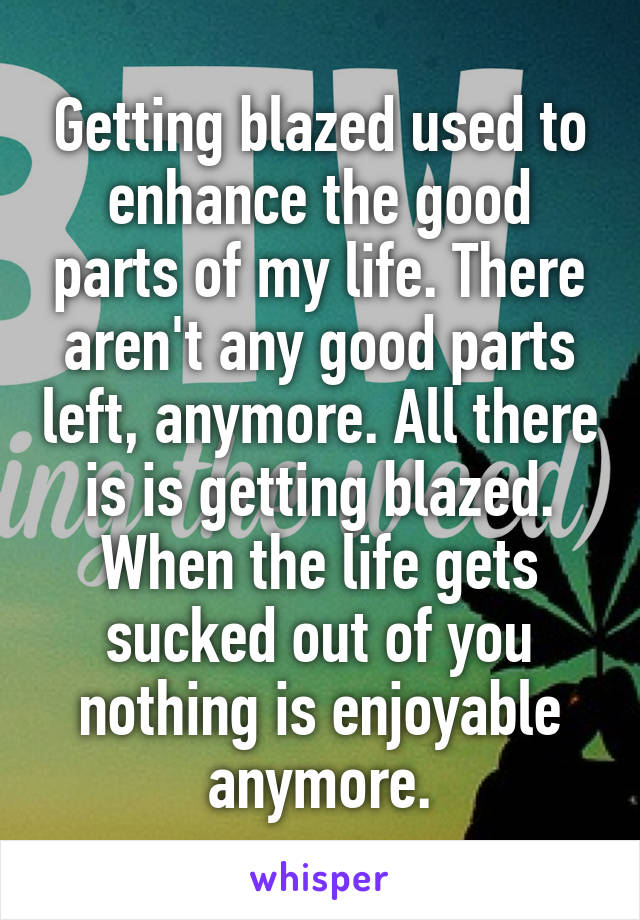 Getting blazed used to enhance the good parts of my life. There aren't any good parts left, anymore. All there is is getting blazed. When the life gets sucked out of you nothing is enjoyable anymore.