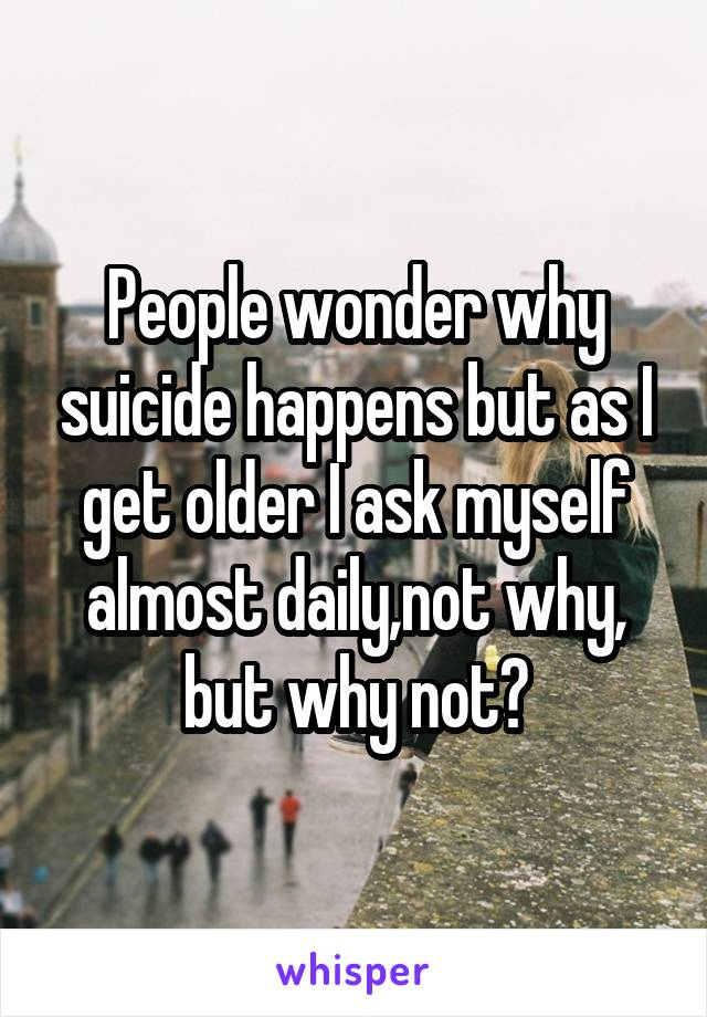 People wonder why suicide happens but as I get older I ask myself almost daily,not why, but why not?