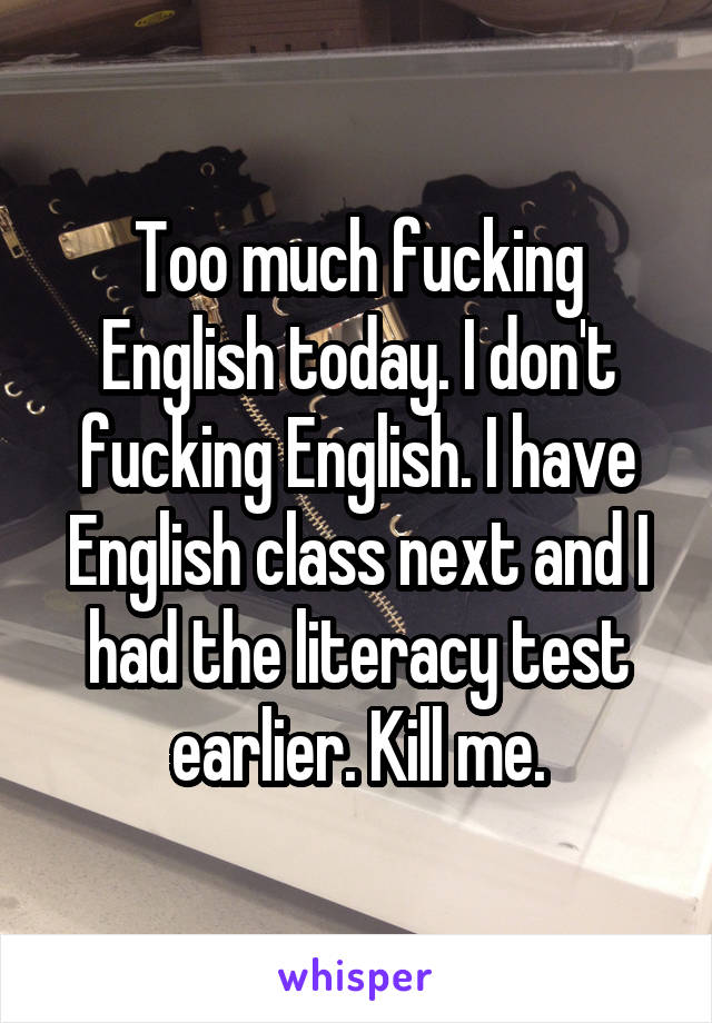 Too much fucking English today. I don't fucking English. I have English class next and I had the literacy test earlier. Kill me.