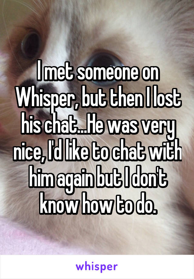 I met someone on Whisper, but then I lost his chat...He was very nice, I'd like to chat with him again but I don't know how to do.