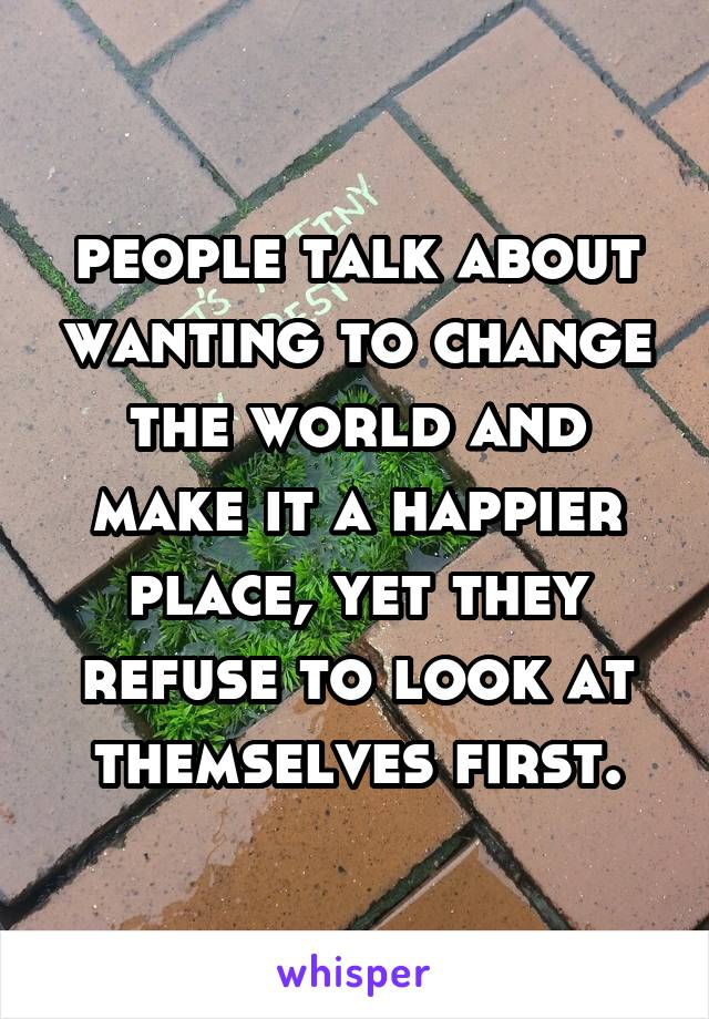 people talk about wanting to change the world and make it a happier place, yet they refuse to look at themselves first.