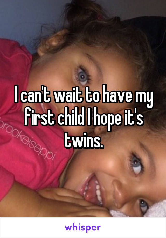 I can't wait to have my first child I hope it's twins.