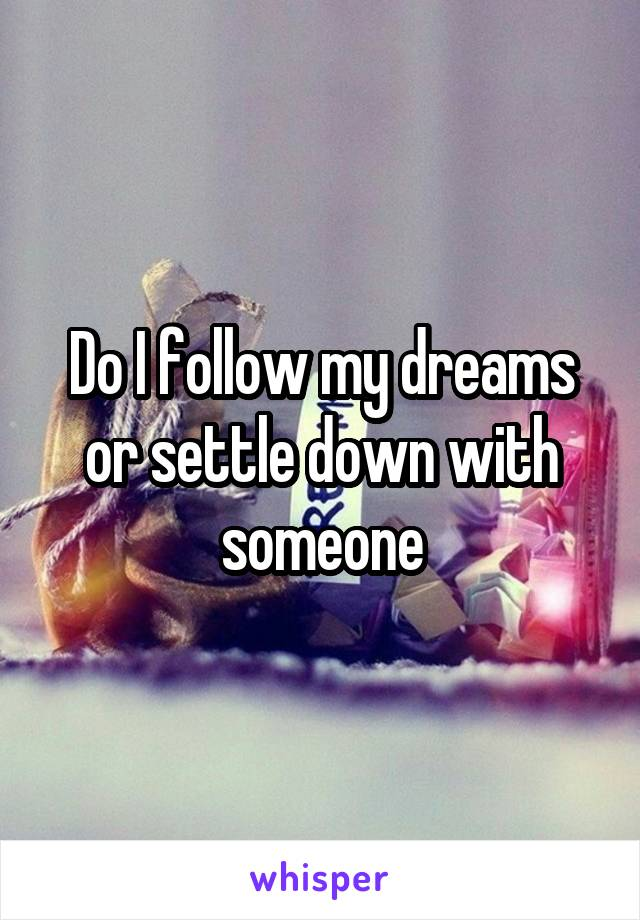 Do I follow my dreams or settle down with someone