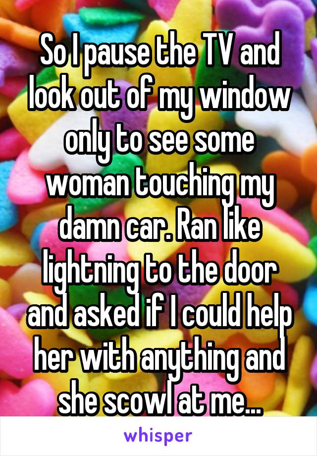 So I pause the TV and look out of my window only to see some woman touching my damn car. Ran like lightning to the door and asked if I could help her with anything and she scowl at me...
