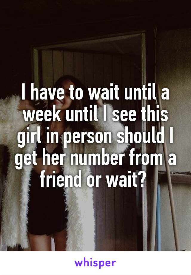 I have to wait until a week until I see this girl in person should I get her number from a friend or wait?