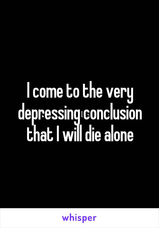 I come to the very depressing conclusion that I will die alone
