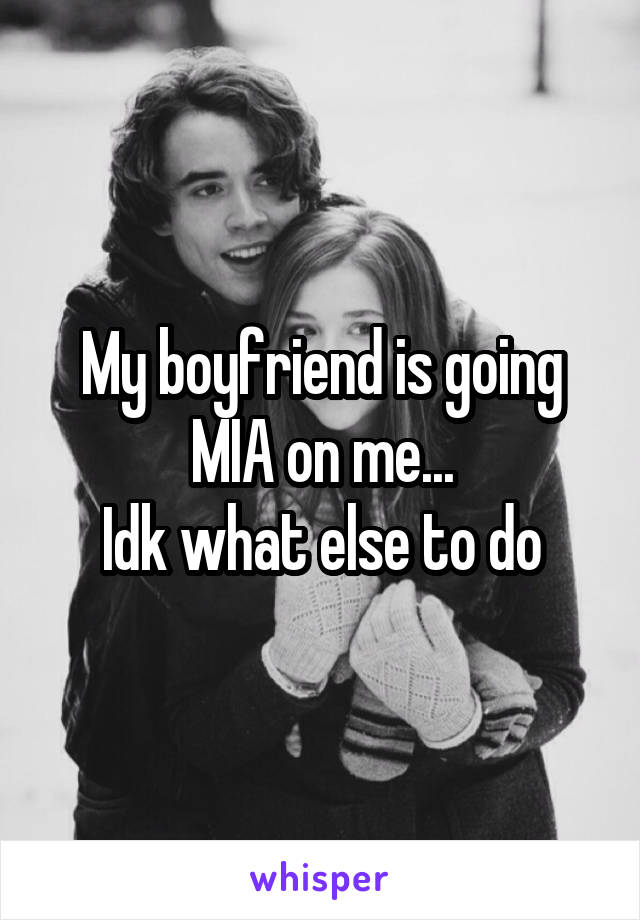 My boyfriend is going MIA on me... Idk what else to do