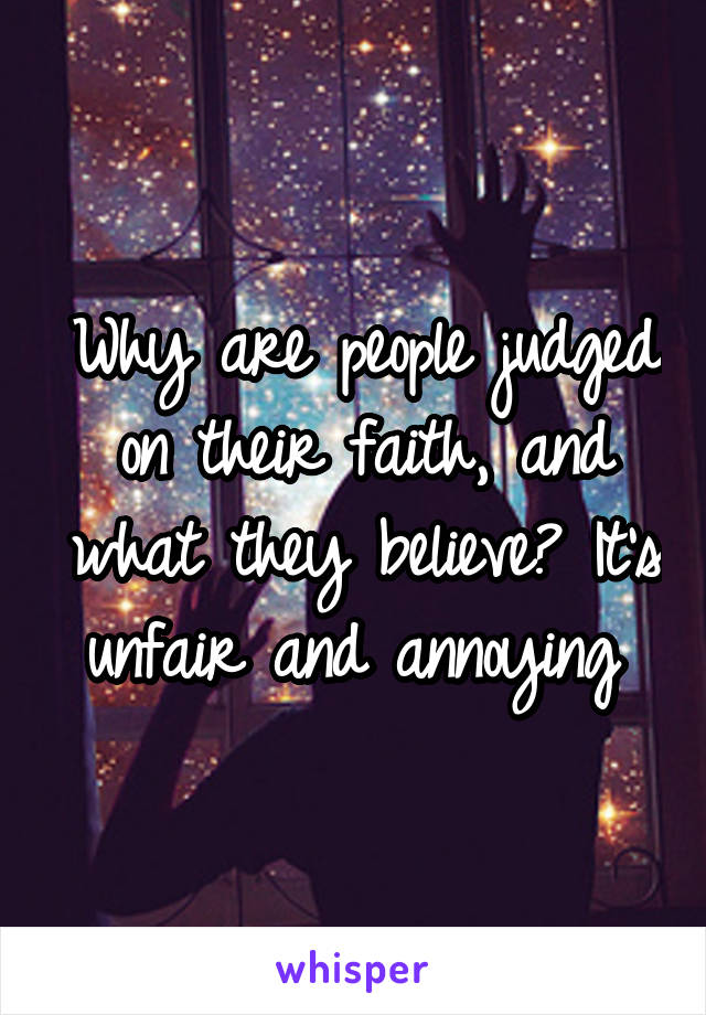 Why are people judged on their faith, and what they believe? It's unfair and annoying