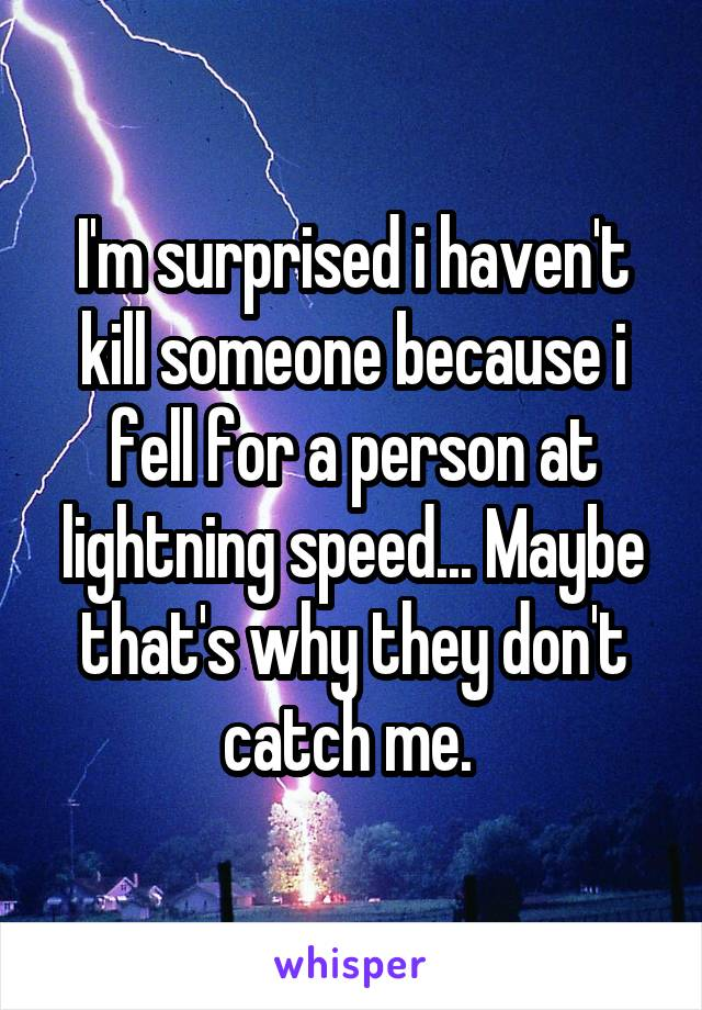 I'm surprised i haven't kill someone because i fell for a person at lightning speed... Maybe that's why they don't catch me.