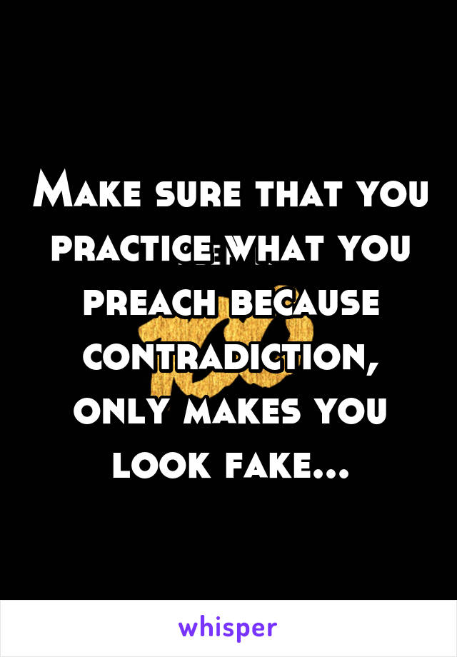 Make sure that you practice what you preach because contradiction, only makes you look fake...