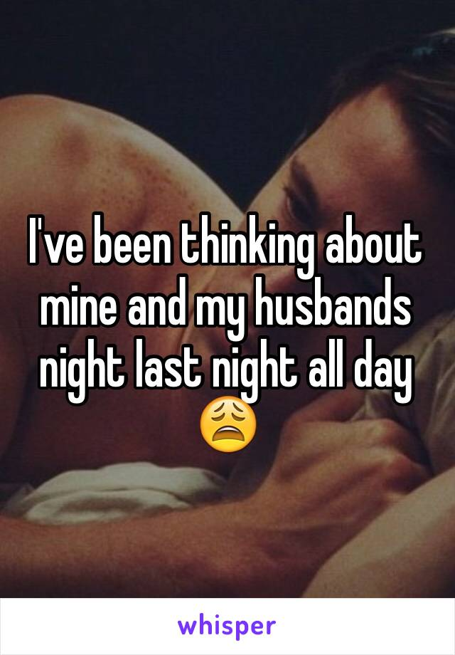 I've been thinking about mine and my husbands night last night all day 😩
