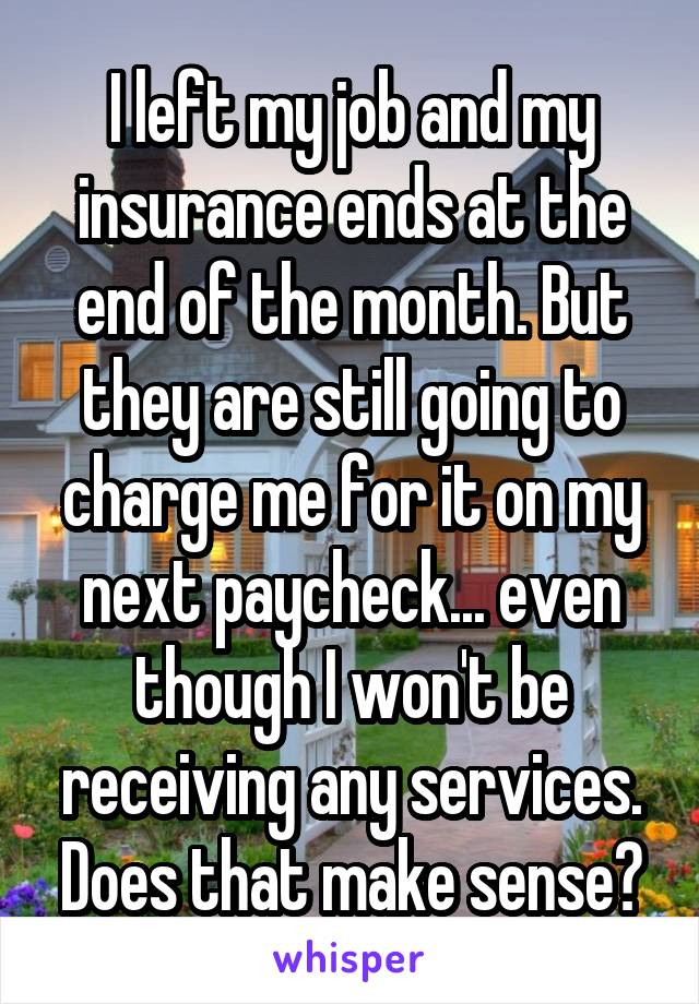I left my job and my insurance ends at the end of the month. But they are still going to charge me for it on my next paycheck... even though I won't be receiving any services. Does that make sense?