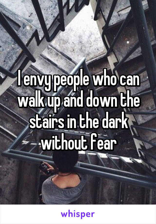 I envy people who can walk up and down the stairs in the dark without fear
