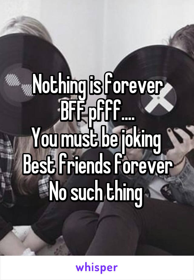 Nothing is forever BFF pfff.... You must be joking  Best friends forever No such thing