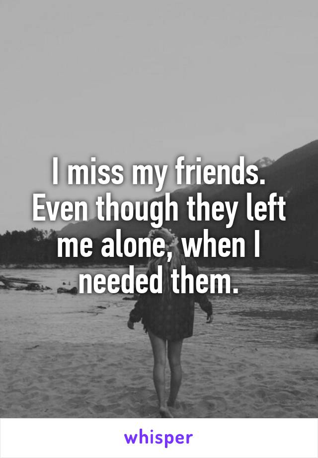 I miss my friends. Even though they left me alone, when I needed them.