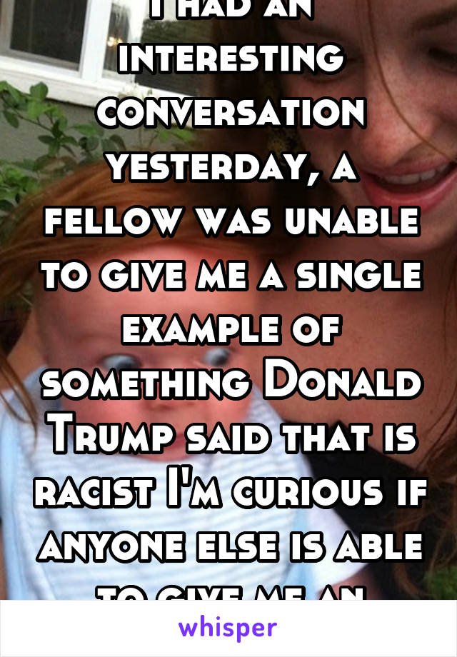 I had an interesting conversation yesterday, a fellow was unable to give me a single example of something Donald Trump said that is racist I'm curious if anyone else is able to give me an example.