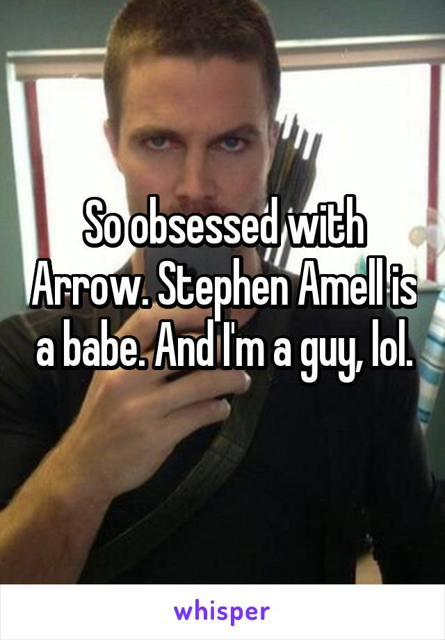 So obsessed with Arrow. Stephen Amell is a babe. And I'm a guy, lol.