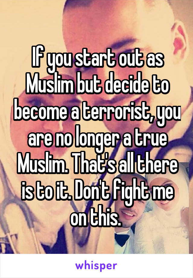 If you start out as Muslim but decide to become a terrorist, you are no longer a true Muslim. That's all there is to it. Don't fight me on this.