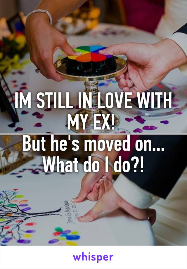 IM STILL IN LOVE WITH MY EX!  But he's moved on... What do I do?!