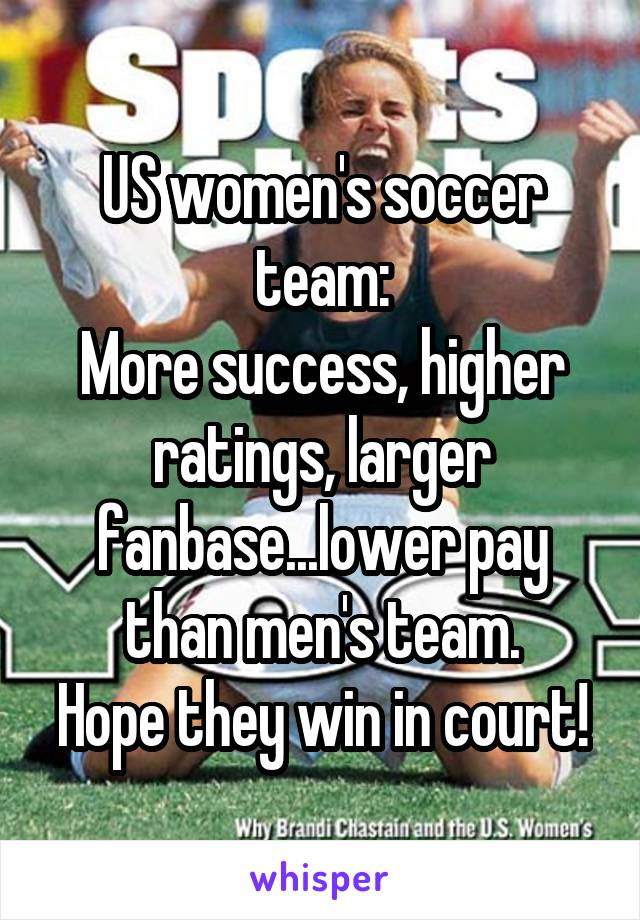 US women's soccer team: More success, higher ratings, larger fanbase...lower pay than men's team. Hope they win in court!
