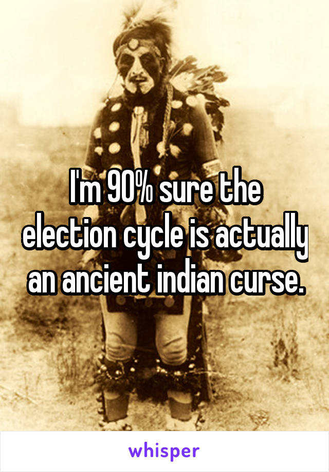 I'm 90% sure the election cycle is actually an ancient indian curse.