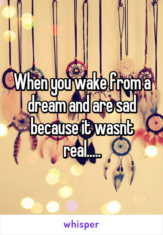 When you wake from a dream and are sad because it wasnt real.....