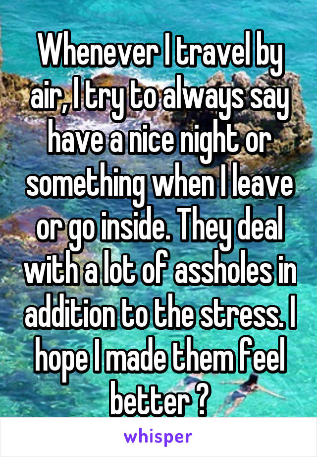 Whenever I travel by air, I try to always say have a nice night or something when I leave or go inside. They deal with a lot of assholes in addition to the stress. I hope I made them feel better 😬