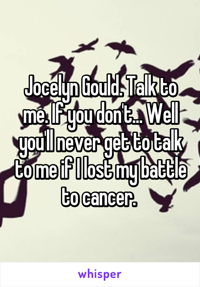 Jocelyn Gould. Talk to me. If you don't... Well you'll never get to talk to me if I lost my battle to cancer.