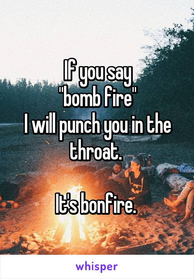 "If you say ""bomb fire"" I will punch you in the throat.   It's bonfire."