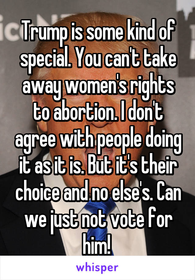 Trump is some kind of special. You can't take away women's rights to abortion. I don't agree with people doing it as it is. But it's their choice and no else's. Can we just not vote for him!