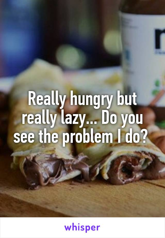 Really hungry but really lazy... Do you see the problem I do?
